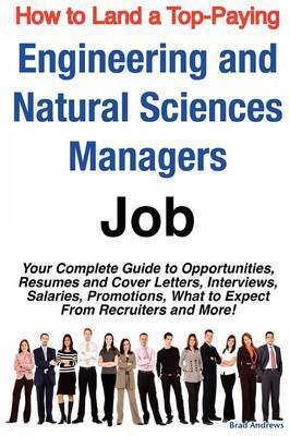 How to Land a Top-Paying Engineering and Natural Sciences Managers Job: Your Complete Guide to Opportunities, Resumes and Cover Letters, Interviews, Salaries, Promotions, What to Expect from Recruiters and More! by Brad Andrews