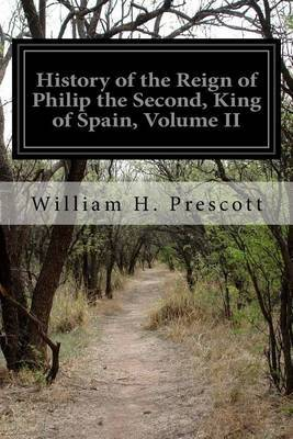 History of the Reign of Philip the Second, King of Spain, Volume II by William H Prescott