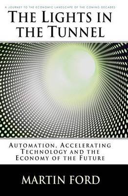 The Lights in the Tunnel: Automation, Accelerating Technology and the Economy of the Future by Martin Ford image