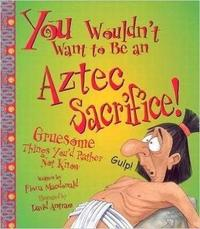 You Wouldn't Want To Be An Aztec Sacrifice by Fiona MacDonald