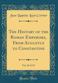 The History of the Roman Emperors, from Augustus to Constantine, Vol. 10 of 10 (Classic Reprint) by Jean Baptiste Louis Crevier image