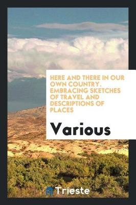 Here and There in Our Own Country. Embracing Sketches of Travel and Descriptions of Places by Various ~
