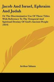 Jacob And Israel, Ephraim And Judah: Or The Discriminative Use Of These Titles With Reference To The Temporal And Spiritual Destiny Of God's Ancient People (1854) by Arthur Isham image
