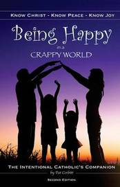 Being Happy in a Crappy World: Know Christ, Know Peace, Know Joy: The Intentional Catholic's Companion by Pat Corbitt image
