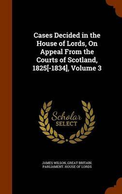 Cases Decided in the House of Lords, on Appeal from the Courts of Scotland, 1825[-1834], Volume 3 by James Wilson image