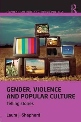Gender, Violence and Popular Culture by Laura J Shepherd