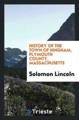 History of the Town of Hingham, Plymouth County, Massachusetts by Solomon Lincoln