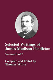 Selected Writings of James Madison Pendleton - Vol. 3