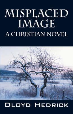 Misplaced Image: A Christian Novel by Dloyd Hedrick