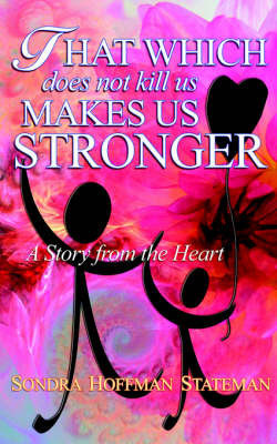 That Which Does Not Kill Us Makes Us Stronger: A Story from the Heart by Sondra, Hoffman Stateman