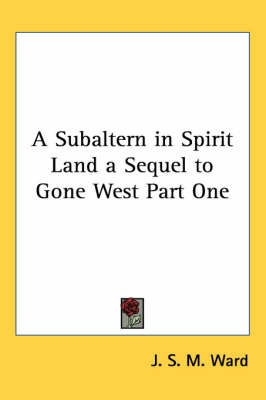 A Subaltern in Spirit Land a Sequel to Gone West Part One by J.S.M. Ward