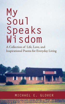 My Soul Speaks Wisdom: A Collection of Life, Love, and Inspirational Poems for Everyday Living by Michael E Glover