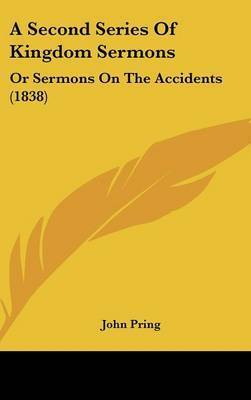 A Second Series of Kingdom Sermons: Or Sermons on the Accidents (1838) by John Pring