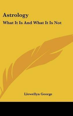 Astrology: What It Is and What It Is Not by Llewellyn George
