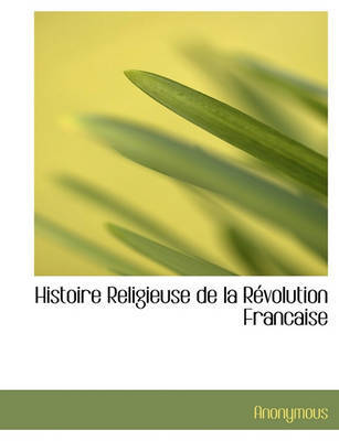 Histoire Religieuse de La Rvolution Francaise by * Anonymous