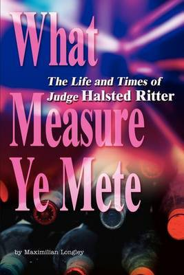 What Measure Ye Mete: The Life and Times of Judge Halsted Ritter by Maximilian Longley image
