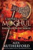 Empire of the Moghul: Raiders from the North by Alex Rutherford