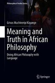 Meaning and Truth in African Philosophy by Grivas Muchineripi Kayange