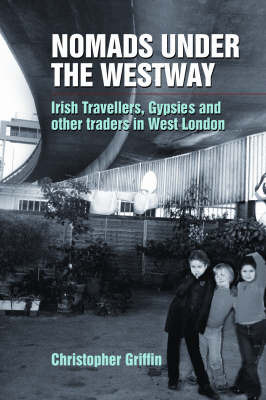 Nomads Under the Westway: Irish Travellers, Gypsies and Other Traders in West London by Christopher Griffin image
