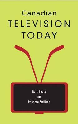 Canadian Television Today by Bart Beaty