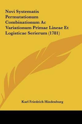Novi Systematis Permutationum Combinationum AC Variationum Primae Lineae Et Logisticae Serierum (1781) by Karl Friedrich Hindenburg