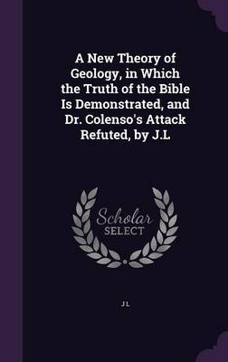 A New Theory of Geology, in Which the Truth of the Bible Is Demonstrated, and Dr. Colenso's Attack Refuted, by J.L by J.L.