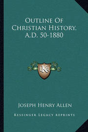 Outline of Christian History, A.D. 50-1880 by Joseph Henry Allen