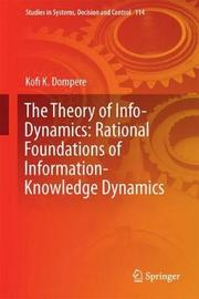The Theory of Info-Dynamics: Rational Foundations of Information-Knowledge Dynamics by Kofi Kissi Dompere