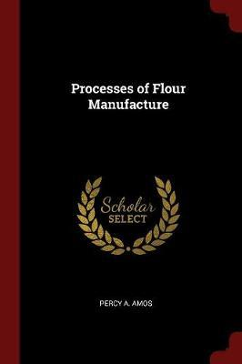Processes of Flour Manufacture by Percy A Amos