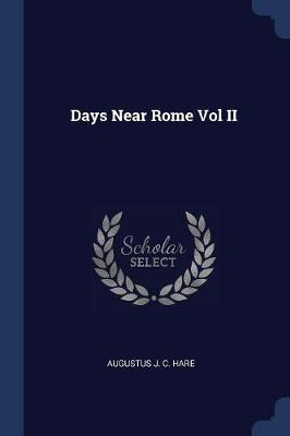 Days Near Rome Vol II by Augustus J.C. Hare