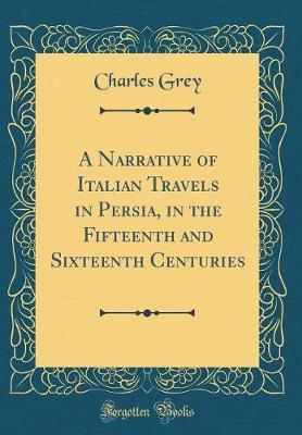 A Narrative of Italian Travels in Persia, in the Fifteenth and Sixteenth Centuries (Classic Reprint) by Charles Grey image