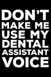 Don't Make Me Use My Dental Assistant Voice by Creative Juices Publishing