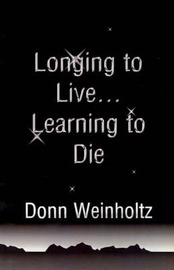 Longing to Live. . .Learning to Die by Dr Donn Weinholtz, Ph.D. image