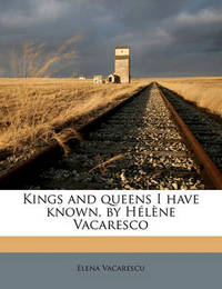 Kings and Queens I Have Known, by H L Ne Vacaresco by Elena Vacarescu