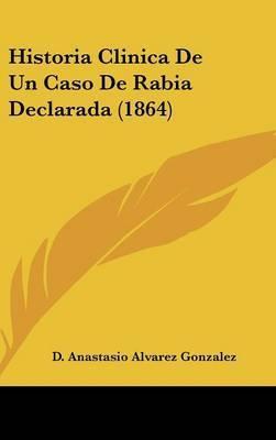Historia Clinica de Un Caso de Rabia Declarada (1864) by D Anastasio Alvarez Gonzalez