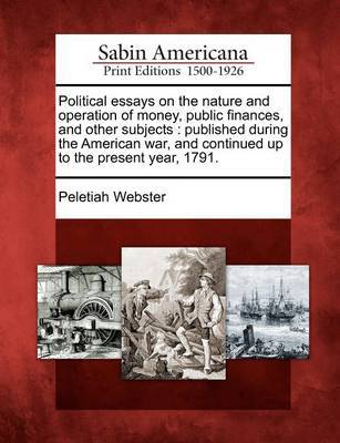 Political Essays on the Nature and Operation of Money, Public Finances, and Other Subjects by Peletiah Webster