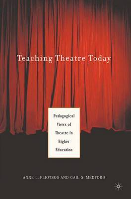 Teaching Theatre Today: Pedagogical Views of Theatre in Higher Education by Anne L. Fliotsos