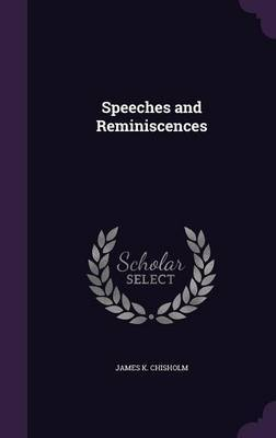Speeches and Reminiscences by James K Chisholm