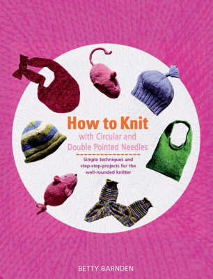 How to Knit with Circular and Double-Pointed Needles by Betty Barnden