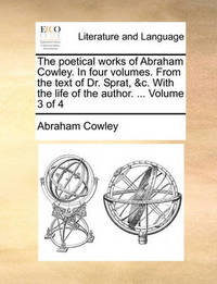The Poetical Works of Abraham Cowley. in Four Volumes. from the Text of Dr. Sprat, &C. with the Life of the Author. ... Volume 3 of 4 by Abraham Cowley