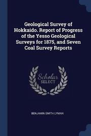 Geological Survey of Hokkaido. Report of Progress of the Yesso Geological Surveys for 1875, and Seven Coal Survey Reports by Benjamin Smith Lyman