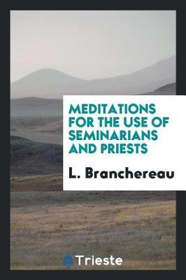 Meditations for the Use of Seminarians and Priests by L Branchereau