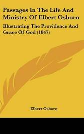 Passages In The Life And Ministry Of Elbert Osborn: Illustrating The Providence And Grace Of God (1847) by Elbert Osborn