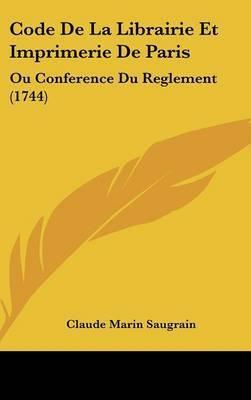 Code De La Librairie Et Imprimerie De Paris: Ou Conference Du Reglement (1744) by Claude Marin Saugrain