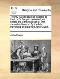 Twenty Five Discourses Suitable to the Lord's Supper, Delivered Just Before the Administration of That Sacred Ordinance. by the Late Reverend and Lear by John Owen
