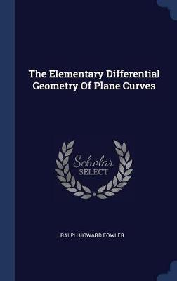 The Elementary Differential Geometry of Plane Curves by Ralph Howard Fowler image
