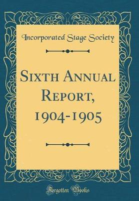 Sixth Annual Report, 1904-1905 (Classic Reprint) by Incorporated Stage Society