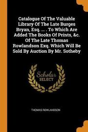 Catalogue of the Valuable Library of the Late Burges Bryan, Esq. ... . to Which Are Added the Books of Prints, &c. of the Late Thomas Rowlandson Exq. Which Will Be Sold by Auction by Mr. Sotheby by Thomas Rowlandson