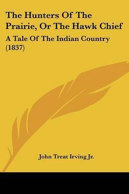 The Hunters Of The Prairie, Or The Hawk Chief: A Tale Of The Indian Country (1837) by John Treat Irving Jr