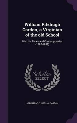 William Fitzhugh Gordon, a Virginian of the Old School by Armistead C 1855-1931 Gordon
